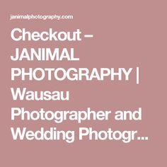 Checkout – JANIMAL PHOTOGRAPHY | Wausau Photographer and Wedding Photographer