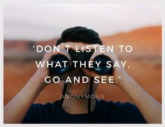 """Inspirational Quote of the Week: """"Don't Listen To What They Say, Go And See"""" by Anonymous Weekly Inspirational Quotes, Inspiring Quotes, 15 August, Monday Inspiration, Quote Of The Week, Sayings, Happy, Travel, Life Inspirational Quotes"""