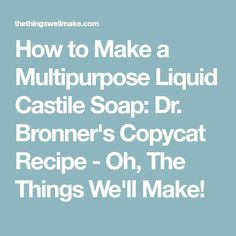 How to Make a Multipurpose Liquid Castile Soap: Dr. Bronner's Copycat Recipe - Oh, The Things We'll Make!