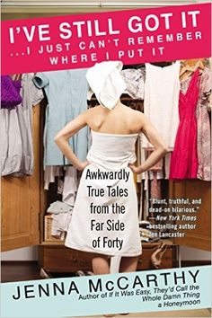 I've Still Got It...I Just Can't Remember Where I Put It: Awkwardly True Tales from the Far Side of Forty: Jenna Mccarthy: 9780425272534: Amazon.com: Books