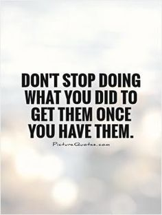 Don't stop doing what you did to get them once you have them. Picture Quotes.