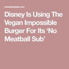 Disney Is Using The Vegan Impossible Burger For Its 'No Meatball Sub' Disney Hub, Impossible Burger, Meatball Subs, Magic Kingdom, Being Used, Vegan, Vegans