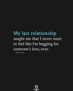 My last relationship taught me that I never want to feel like I'm begging for someone's love, ever. Unknown Author I Love You Quotes, Love Yourself Quotes, Happy Quotes, You Mean The World To Me, Wish You Are Here, Past Relationships, Relationship Rules, Eye Roll, Romantic Quotes