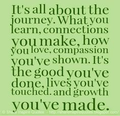 It's all about the journey. What you learn, connections you make, how you love, compassion you've shown. It's the good you've done, lives you've touched. and growth you've made. #life #journey #quotes