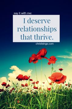 say it with me: I deserve relationships that thrive.
