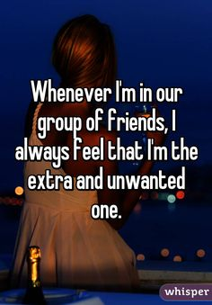 Whenever I\'m in our group of friends, I always feel that I\'m the extra and unwanted one.