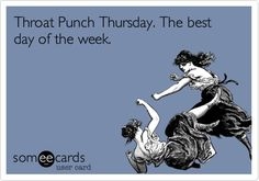 Throat Punch Thursday -- why was I not aware of this before?!  I think my husband invented this day!