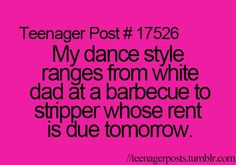 my dance style ranges from white dad at a barbecue to stripper whose rent is due tomorrow.