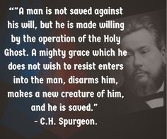 """A man is not saved against his will, but he is made willing by the operation of the Holy Ghost. A mighty grace which he does not wish to resist enters into the man, disarms him, makes a new creature of him, and he is saved."" - C.H. Spurgeon 