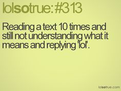 Reading a text 10 times and still not understanding what it means and replying 'lol' Lol So True, Teen Posts, Teenager Posts, Teenager Quotes, Travel Humor, Teen Life, I Love To Laugh, Awkward Moments, I Can Relate