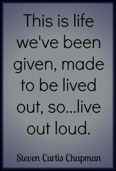 Live Out Loud Quote by Steven Curtis Chapman #liveoutloud