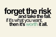 """Forget the risk and take the fall.  if it's what you want then it's worth it all.    """"To love is to risk not being loved in return. To hope is to risk pain. To try is to risk failure, but risk must be taken because the greatest hazard in life is to risk nothing.""""    Forget-the-Risk.jpg (426×280)"""
