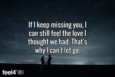 If I keep missing you, I can still feel the love I thought we had. That's why I can't let go.