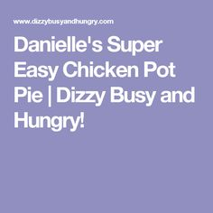 Danielle's Super Easy Chicken Pot Pie | Dizzy Busy and Hungry!