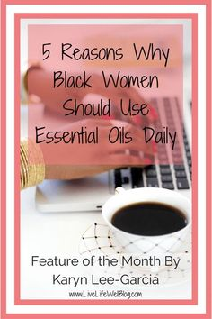 In this month's feature, Karyn Lee-Garcia shares why black women should add essential oils to their everyday regimen.