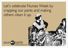 Let's celebrate Nurses Week by crapping our pants and making others clean it up.