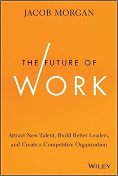 The Future of Work: Attract New Talent, Build Better Leaders, and Create a Competitive Organization: Jacob Morgan: 9781118877241: Amazon.com: Books