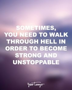 """""""Sometimes, you need to walk through hell in order to become strong and unstoppable."""""""