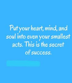 Put your heart, mind, and soul your smallest acts. This is the secret of success.