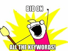 Bid on all the Keywords!!!!! Awesome Memes Explain the Basics of PPC