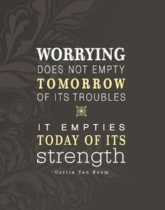Worry-Does-Not-Empty-Tomorrow-Of-Its-Sorrow-It-Empties-Today-Of-Its-Strength--Carrie-Ten-Bloom.jpg (500×637)