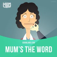 Idiom of the day: Mum's the word.  Meaning: To keep a secret.  Example: I think I'm pregnant, but mum's the word until I know for sure.