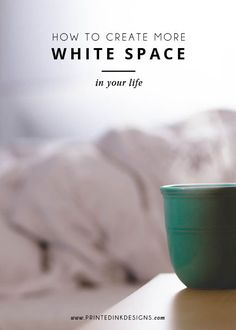 How to create more white space in your life - Intentionally Designed