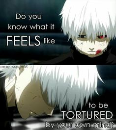 """Do you know how it feels , to be tortured by your own mind?"" -kaneki (tokyo ghoul)"