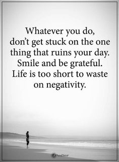Negativity Quotes Whatever you do, don't get stuck on the one thing that ruins your day. Smile and be grateful. Life is too short to waste on negativity.