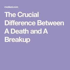 The Crucial Difference Between A Death and A Breakup