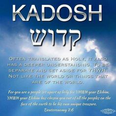 Kadosh = holy, set apart ~ For you are a holy people to Yahweh your God. Yahweh your God has chosen you to be a people for His own possession, above all peoples who are on the face of the earth.  Deuteronomy 7:6