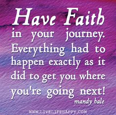 Have faith in your journey. Everything had to happen exactly as it ...