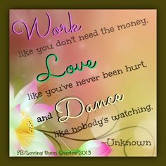 Work, love, dance quote via Loving Them Quotes on Facebook