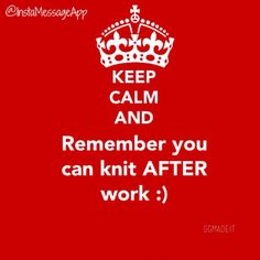 After work, during work and before work, a real knitter knows!!