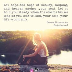 """""""Let hope—the hope of beauty, helping, and heaven—anchor your soul. Let it hold you steady when the storms hit. As long as you look to Him, your ship—your life—won't sink."""" -Jessie Minassian Unashamed: Overcoming the Sins No Girl Wants to Talk About #eatingdisorders #cutting #self-harm #addiction #sexualaddiction #anorexia #bulimia #hope #healing #freedom #itstimetobreakthesilence"""