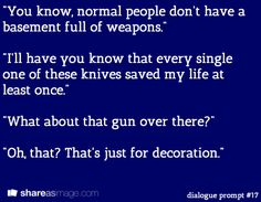 """Dialogue Prompt -- """"you know, normal people don't have a basement full of weapons."""" """"i'll have you know that every single one of these knives saved my life at least once."""" """"what about that gun over there?"""" """"oh, that? that's just for decoration."""""""