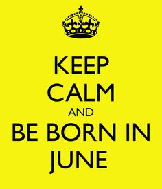KEEP CALM AND BE BORN IN JUNE
