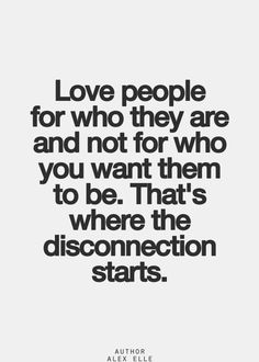 If you want to change someone.. You don't love them.