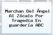 http://tecnoautos.com/wp-content/uploads/imagenes/tendencias/thumbs/marchan-del-angel-al-zocalo-por-tragedia-en-guarderia-abc.jpg Guarderia Abc. Marchan del Ángel al Zócalo por tragedia en guardería ABC, Enlaces, Imágenes, Videos y Tweets - http://tecnoautos.com/actualidad/guarderia-abc-marchan-del-angel-al-zocalo-por-tragedia-en-guarderia-abc/