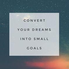 Convert your dreams into small goals. 06.29.16