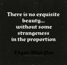 There is no exquisite beauty... without some strangeness in the proportion.