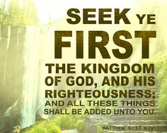 Matthew 6:33 KJV Seek ye first the kingdom of God, and his righteousness; and all these things shall be added unto you.
