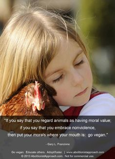 """""""If you say that you regard animals as having moral value; if you say that you embrace nonviolence, then put your morals where your mouth is: go vegan."""" Gary L Francione"""
