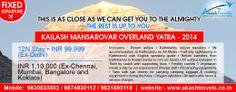 Kailash Mansarovar Overland Yatra - 2014 ------------------------------------------------------ 12N Stay • INR 99,999 (Ex-Delhi) ------------------------------------------------------ INR 1,10,000 (Ex-Chennai, Mumbai, Bangalore and Koklata). ------------------------------------------------------ Visit @ http://www.akashtravels.co.in/