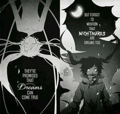 Ils ont promis que les rêves peuvent être vrai mais en oubliant de mentionner que les cauchemars sont des rêves aussi.