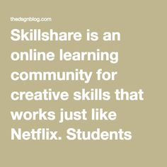 Skillshare is an online learning community for creative skills that works just like Netflix. Students anywhere in the world pay $10 a month for access to thousands of online classes, on-demand. Anyone can teach for free on Skillshare, which means students have access to the most relevant, up-to-date creative skills.   Students learn everything from design, to business to photography, film, crafts, culinary, music, writing, technology and more, from the world's best teachers.  Skillshare…