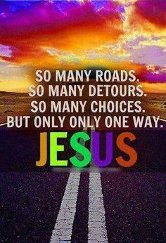 """ Jesus said to him, ""I am the way, and the truth, and the life. No one comes to the Father except through me."" John 14:6"