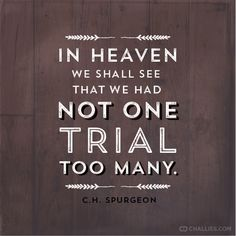 """""""In heaven we shall see that we had not one trial too many."""" (C.H. Spurgeon)"""