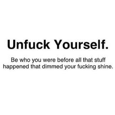 Unfuck yourself.  Be who you were before all that stuff happened that dimmed your fucking shine.