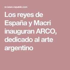 Los reyes de España y Macri inauguran ARCO, dedicado al arte argentino